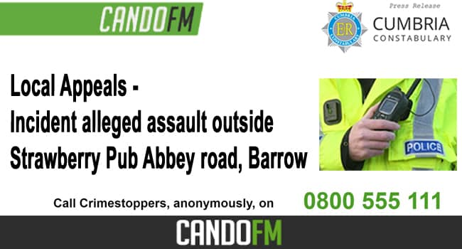 Local Appeals – Incident alleged assault outside Strawberry Pub Abbey Road, Barrow