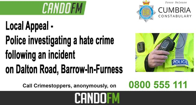 Local Appeal – Police investigating a hate crime following an incident on Dalton Road, Barrow-In-Furness